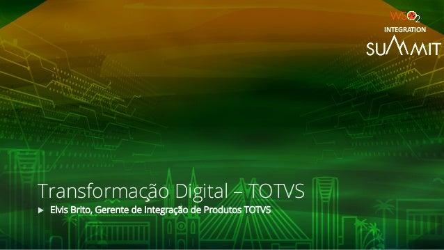 Transformação Digital – TOTVS u Elvis Brito, Gerente de Integração de Produtos TOTVS INTEGRATION