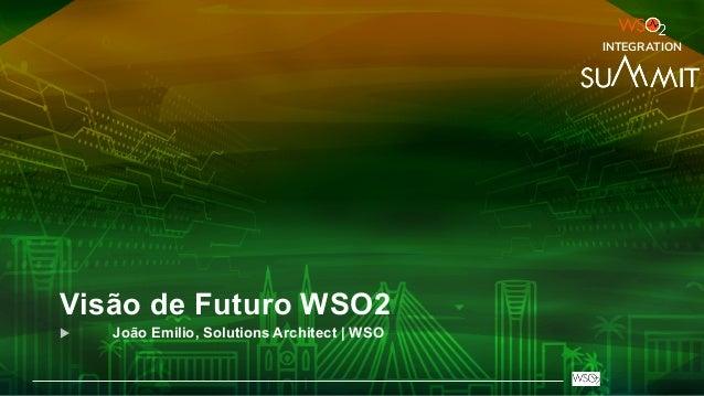 Visão de Futuro WSO2 u João Emilio, Solutions Architect | WSO INTEGRATION