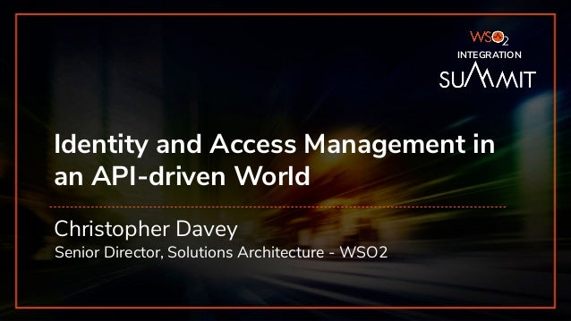 INTEGRATION SUMMIT 2019 Identity and Access Management in an API-driven World Christopher Davey Senior Director, Solutions...