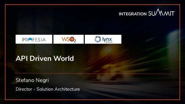 INTEGRATION SUMMIT 2019 API Driven World Stefano Negri Director - Solution Architecture INTEGRATION