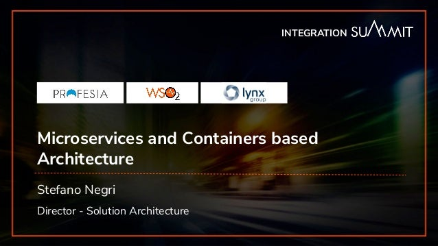 INTEGRATION SUMMIT 2019 Microservices and Containers based Architecture Stefano Negri Director - Solution Architecture INT...