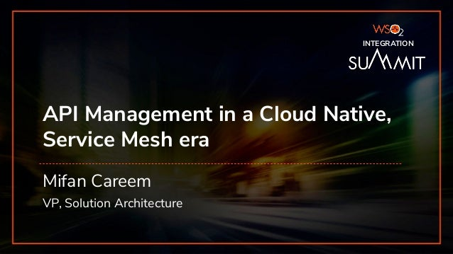 INTEGRATION SUMMIT 2019 API Management in a Cloud Native, Service Mesh era Mifan Careem VP, Solution Architecture INTEGRAT...