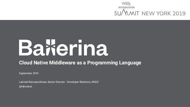 Cloud Native Middleware as a Programming Language September 2019 Lakmal Warusawithana, Senior Director - Developer Relatio...