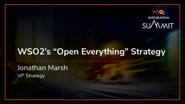 "INTEGRATION SUMMIT 2019 WSO2's ""Open Everything"" Strategy Jonathan Marsh VP Strategy INTEGRATION"
