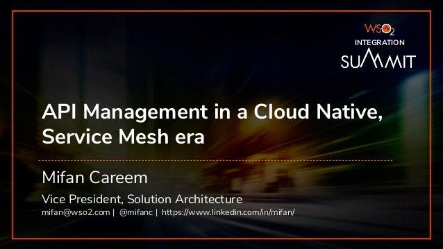 INTEGRATION SUMMIT 2019 API Management in a Cloud Native, Service Mesh era Mifan Careem Vice President, Solution Architect...