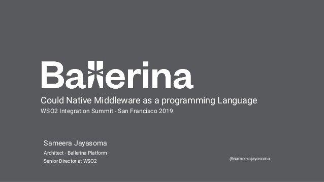 Sameera Jayasoma Architect - Ballerina Platform Senior Director at WSO2 Could Native Middleware as a programming Language ...
