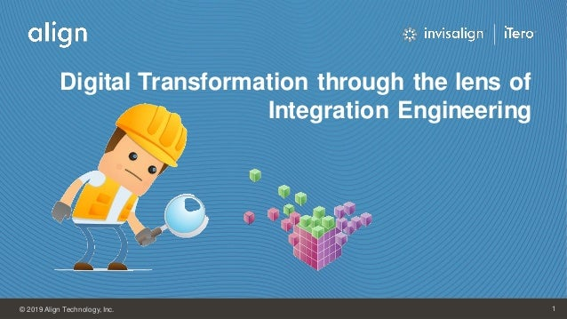 Align Technology, Inc. 1© 2019 Align Technology, Inc. 1 Digital Transformation through the lens of Integration Engineering