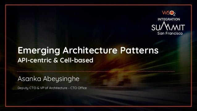 INTEGRATION SUMMIT 2019 Emerging Architecture Patterns API-centric & Cell-based INTEGRATION Asanka Abeysinghe Deputy CTO &...
