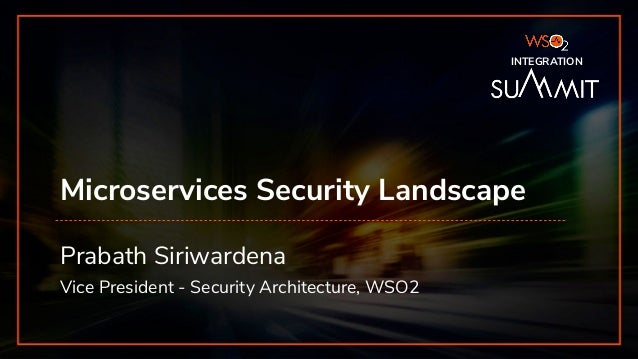 INTEGRATION SUMMIT 2019 Microservices Security Landscape Prabath Siriwardena Vice President - Security Architecture, WSO2 ...