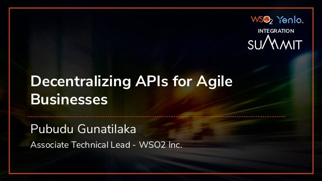 INTEGRATION SUMMIT 2019 Decentralizing APIs for Agile Businesses Pubudu Gunatilaka Associate Technical Lead - WSO2 Inc. IN...