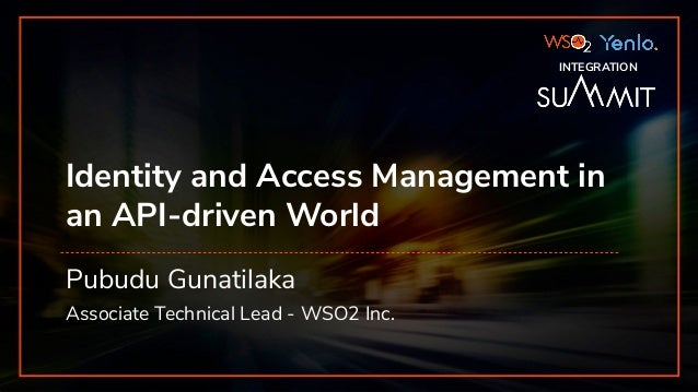 INTEGRATION SUMMIT 2019 Identity and Access Management in an API-driven World Pubudu Gunatilaka Associate Technical Lead -...