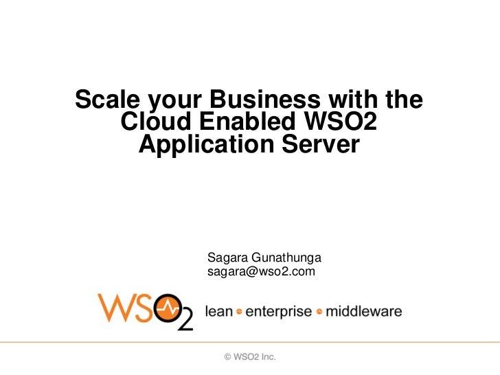 Scale your Business with the   Cloud Enabled WSO2     Application Server          Sagara Gunathunga          sagara@wso2.com