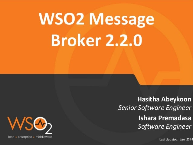Last Updated: Jan. 2014 Senior Software Engineer Hasitha Abeykoon WSO2 Message Broker 2.2.0 Ishara Premadasa Software Engi...