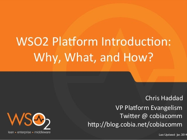 WSO2	   Pla&orm	   IntroducFon:	    Why,	   What,	   and	   How?	    Chris	   Haddad	    VP	   Pla&orm	   Evangelism	    T...