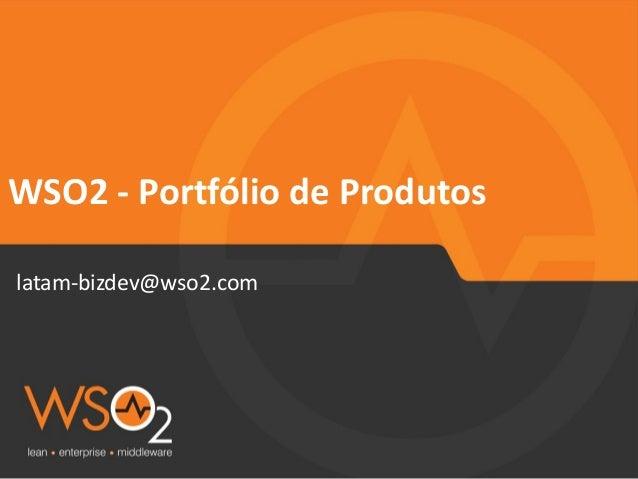 WSO2  -‐  Portfólio  de  Produtos  latam-‐bizdev@wso2.com