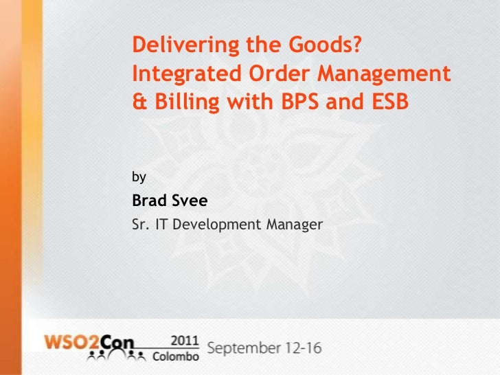 Delivering the Goods?Integrated Order Management& Billing with BPS and ESBbyBrad SveeSr. IT Development Manager