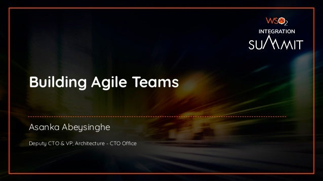 INTEGRATION SUMMIT 2019 Building Agile Teams Asanka Abeysinghe Deputy CTO & VP, Architecture - CTO Office INTEGRATION