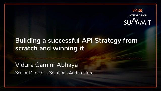 INTEGRATION SUMMIT 2019 Building a successful API Strategy from scratch and winning it Vidura Gamini Abhaya Senior Directo...