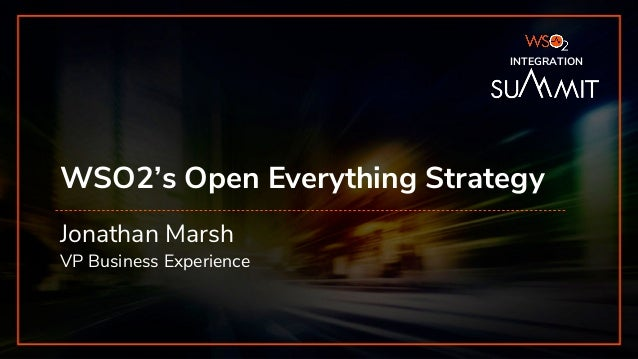 INTEGRATION SUMMIT 2019 WSO2's Open Everything Strategy Jonathan Marsh VP Business Experience INTEGRATION