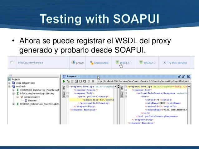 • Ahora se puede registrar el WSDL del proxy generado y probarlo desde SOAPUI.