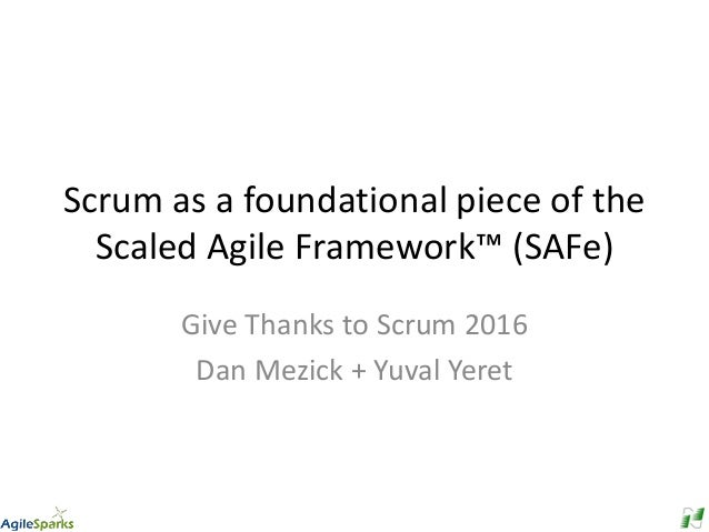 Scrum as a foundational piece of the Scaled Agile Framework™ (SAFe) Give Thanks to Scrum 2016 Dan Mezick + Yuval Yeret