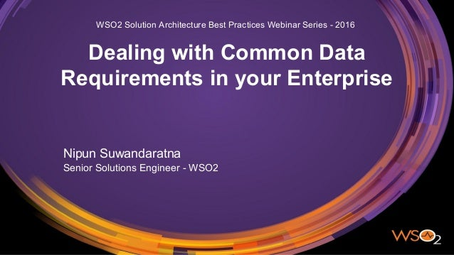 Dealing with Common Data Requirements in your Enterprise Nipun Suwandaratna Senior Solutions Engineer - WSO2 WSO2 Solution...