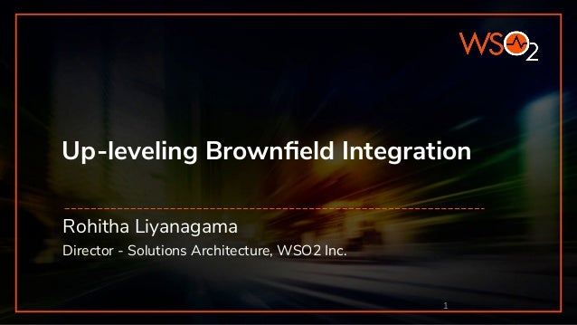 Up-leveling Brownfield Integration Rohitha Liyanagama Director - Solutions Architecture, WSO2 Inc. 1