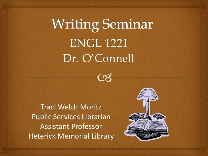 ENGL 1221          Dr. O'Connell   Traci Welch Moritz Public Services Librarian   Assistant ProfessorHeterick Memorial Lib...