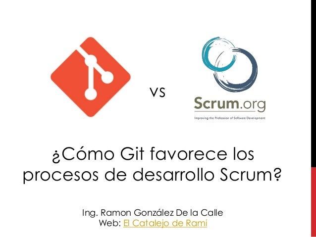 ¿Cómo Git favorece los procesos de desarrollo Scrum? Ing. Ramon González De la Calle Web: El Catalejo de Rami vs