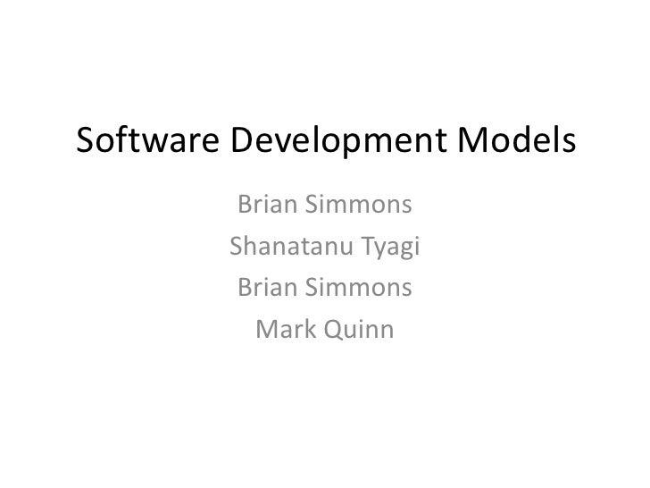 Software Development Models<br />Brian Simmons<br />ShanatanuTyagi<br />Brian Simmons<br />Mark Quinn<br />