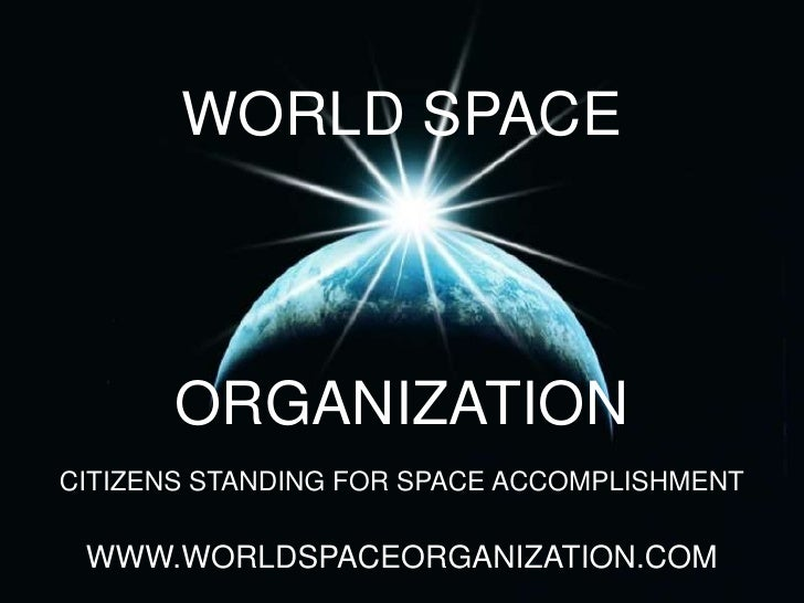 WORLD SPACE<br />ORGANIZATION<br />CITIZENS STANDING FOR SPACE ACCOMPLISHMENT<br />WWW.WORLDSPACEORGANIZATION.COM<br />