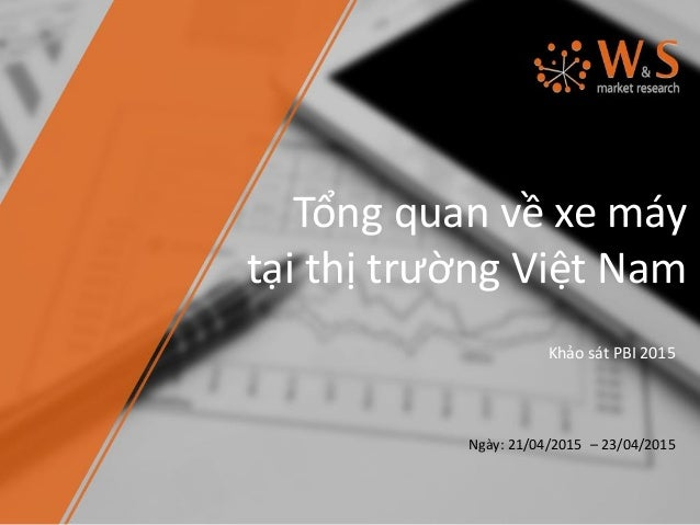 Tổng quan về xe máy tại thị trường Việt Nam Khảo sát PBI 2015 Ngày: 21/04/2015 – 23/04/2015