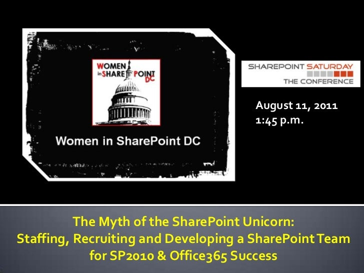 August 11, 2011<br />1:45 p.m.<br />The Myth of the SharePoint Unicorn: <br />Staffing, Recruiting and Developing a ShareP...