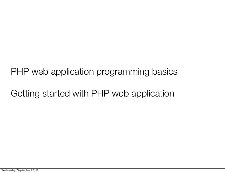 PHP web application programming basics      Getting started with PHP web applicationWednesday, September 12, 12
