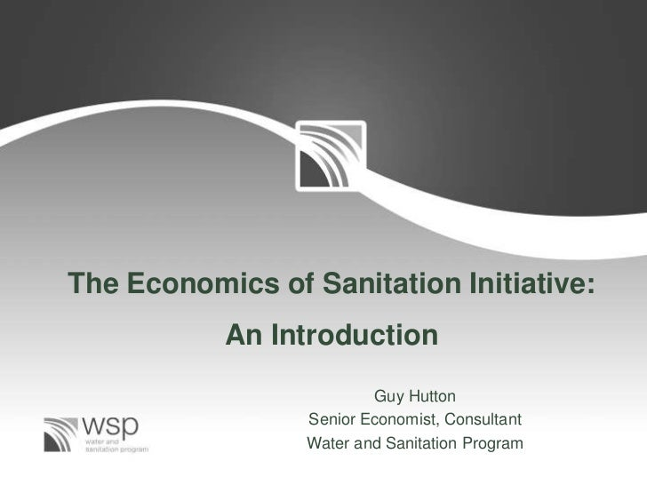 The Economics of Sanitation Initiative:           An Introduction                         Guy Hutton                 Senio...