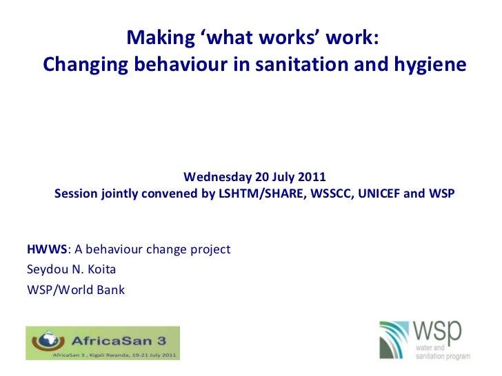Making 'what works' work:  Changing behaviour in sanitation and hygiene HWWS : A behaviour change project Seydou N. Koita ...