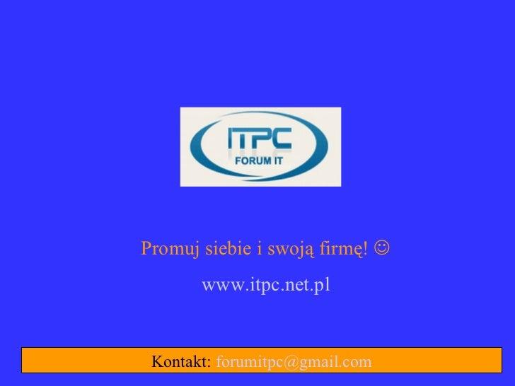 Promuj siebie i swoją firmę!        www.itpc.net.pl Kontakt: forumitpc@gmail.com
