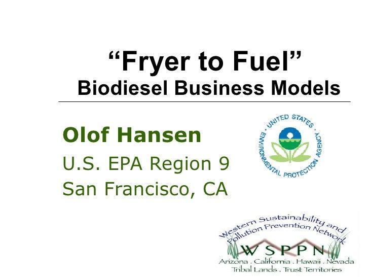 """ Fryer to Fuel""  Biodiesel Business Models Olof Hansen U.S. EPA Region 9 San Francisco, CA"