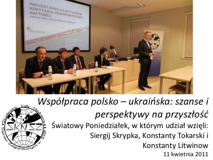 Współpraca polsko – ukraińska: szanse i perspektywy na przyszłośćŚwiatowy Poniedziałek, w którym udział wzięli:Siergij Skr...