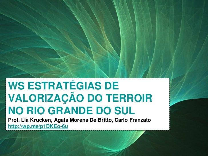WS ESTRATÉGIAS DE    VALORIZAÇÃO DO TERROIR    NO RIO GRANDE DO SUL    Prof. Lia Krucken, Ágata Morena De Britto, Carlo Fr...