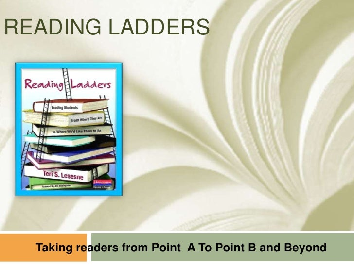 READING LADDERS<br />Taking readers from Point  A To Point B and Beyond<br />