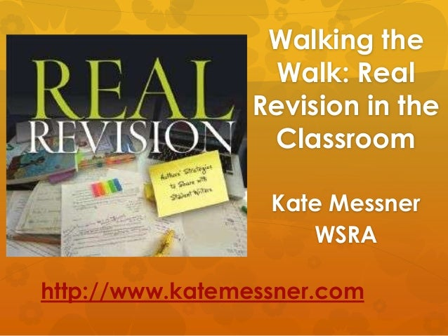 Walking the                  Walk: Real                Revision in the                 Classroom                  Kate Mes...