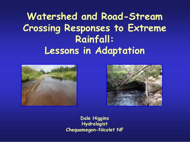 Watershed and Road-Stream Crossing Responses to Extreme Rainfall: Lessons in Adaptation Dale Higgins Hydrologist Chequameg...