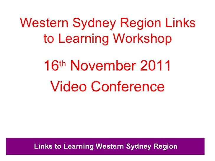 Western Sydney Region Links to Learning Workshop <ul><li>16 th  November 2011 </li></ul><ul><li>Video Conference </li></ul>