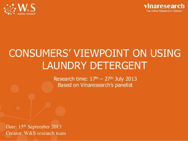 Date: 15th September 2013 Creator: W&S research team CONSUMERS' VIEWPOINT ON USING LAUNDRY DETERGENT Research time: 17th –...