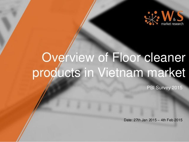 Overview of Floor cleaner products in Vietnam market PBI Survey 2015 Date: 27th Jan 2015 – 4th Feb 2015