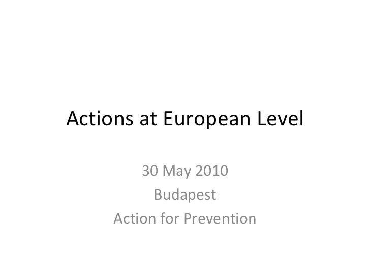Actions at European Level 30 May 2010 Budapest Action for Prevention