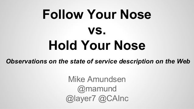 Follow Your Nose vs. Hold Your Nose Mike Amundsen @mamund @layer7 @CAInc Observations on the state of service description ...
