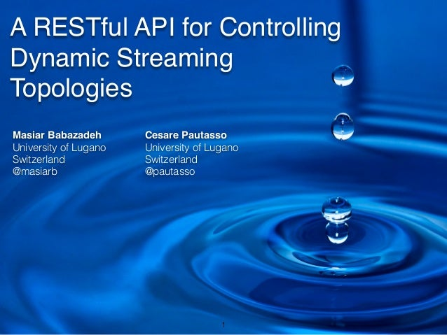 A RESTful API for Controlling Dynamic Streaming Topologies Masiar Babazadeh! University of Lugano Switzerland @masiarb Ces...
