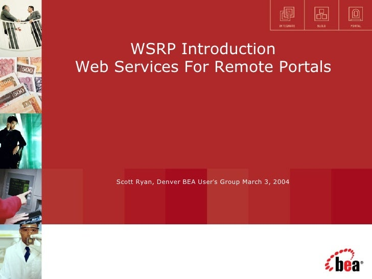 WSRP Introduction Web Services For Remote Portals Scott Ryan, Denver BEA User ' s Group March 3, 2004